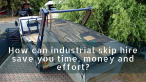 How can industrial skip hire save you time, money and effort
