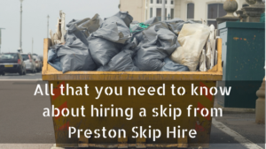 All that you need to know about hiring a skip from Preston Skip Hire