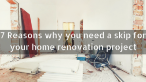 7 Reasons why you need a skip for your home renovation project