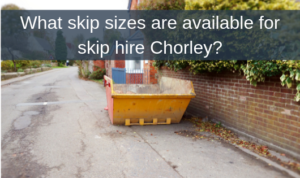 What skip sizes are available for skip hire Chorley